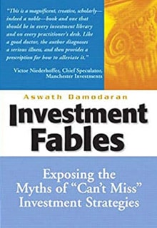 "Aswath Damoradan ""Investment Fables: Exposing the Myths of ""Can't Miss"" Investment Strategies"""